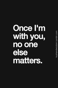 Once I'm with you, no one matters