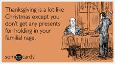 Thanksgiving is a lot like Christmas except you don't get any presents for holding in all your familial rage.