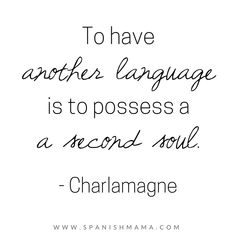 To have another language is to possess a sceond soul, Charlamagne. Spanish quotes and dichos.