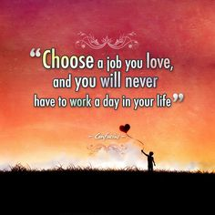 """""""Choose a job you love and you will never have to work a day in your life."""" - Confucius"""