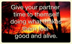 Give your partner time to themself, doing what makes them feel good and alive. www.melbournerelationshipcoaching.com.au
