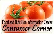 Food and Nutrition Information Center Consumer Corner - Nutrition.gov home page. This site is packed with a multitude of information about Nutrition & Food