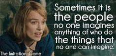 Sometimes it is the people no one imagines anything of who do the things that no one can imagine. -The Imitation Game