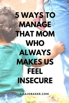 5 Ways to Manage that Mom Who Always Makes Us Feel Insecure via lisajobaker.com