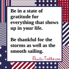 Be in state of gratitude for everything that shows up in your life.  Be thankful for the storms as well as the smooth sailing.   PaulaTooths.com  ೋ Paz ೋ  #gratitude #leadership #success #goals #changes #positive #motivation #inspire #happiness #chances #opportunities #possibilities #smile  #goodvibes  #dreams #quotes #hope #faith #abundance #fearless #inspiration #reachyourgoals #positivethinking #paulatooths…