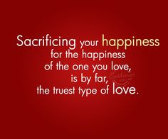 Sacrificing your happiness for the happiness of...