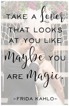 Take a lover that looks at you like maybe you are magic