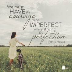 """We must have the courage to be imperfect while striving for perfection."" - Patricia Holland"