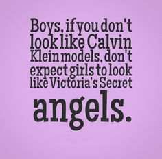 Boys, if you don't look like Calvin Klein models, don't expect girls to look like Victoria's Secret angels. #Funny #Quotes