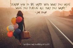 """Learn how to be happy with what you have while you pursue all that you want."" ― Jim Rohn"