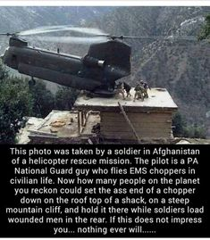 This photo was taken by a soldier in Afghanistan of a helicopter rescue mission. The pilot is a PA National Guard guy who flies EMS choppers in civilian life. Now how many people on the planet you reckon could set the ass end of a chopper down on the roof Military Humor, Military Life, Military Quotes, Military Pictures, Military Style, Army Humor, Army Quotes, Military History, Gi Joe