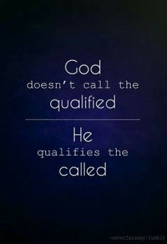 Don't underestimate God's power to make us qualified.