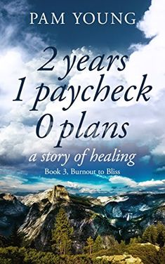 2 years 1 paycheck 0 plans: a story of healing (Burnout to Bliss Book 3) by Pam Young