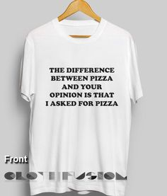 T Shirt Quote The Difference Between Pizza And Your Opinion Is That I Asked For Pizza