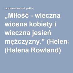 """""""Miłość - wieczna wiosna kobiety i wieczna jesień mężczyzny."""" (Helena Rowland)"""