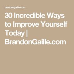 30 Incredible Ways to Improve Yourself Today | BrandonGaille.com