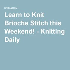 Learn to Knit Brioche Stitch this Weekend! - Knitting Daily
