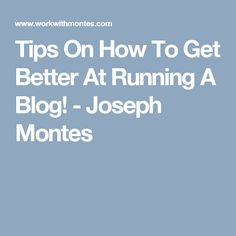 Tips On How To Get Better At Running A Blog! - Joseph Montes
