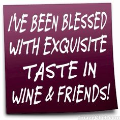 I'VE BEEN BLESSED WITH EXQUISITE TASTE IN WINE & FRIENDS!