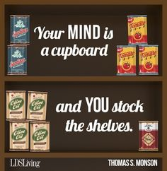 """Your mind is a cupboard, and you stock the shelves."" --Thomas S. Monson #LDS #Mormon"