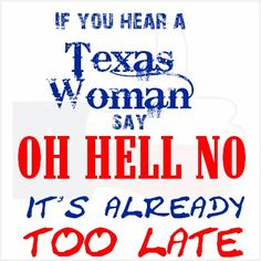 """If you hear a Texas Woman say, """"Oh hell no!"""" It's already too late."""
