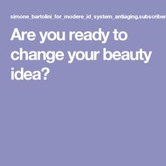 Are you ready to change your beauty idea?