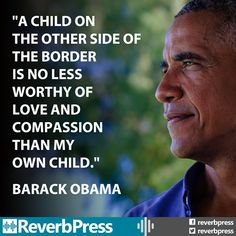"""A child on the other side of the border is no less worthy of love & compassion than my own child"" -Barack Obama Barack Obama, Great Quotes, Me Quotes, Inspirational Quotes, Prayer Quotes, People Quotes, Quotable Quotes, Motivational, The Words"