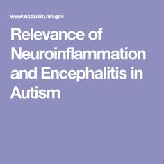 Relevance of Neuroinflammation and Encephalitis in Autism