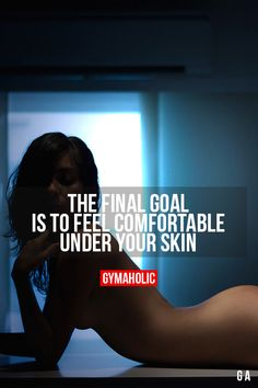 The Final GoalIs to feel comfortable under your skin.http://www.gymaholic.co