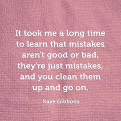 """It took me a long time to learn that mistakes aren't good or bad, they're just mistakes, and you clean them up and go on."" — Kaye Gibbons"