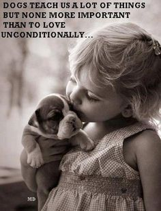 Dogs teach us a lot of things but none more important than to love unconditionally ....