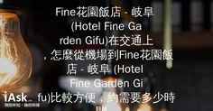 Fine花園飯店 - 岐阜 (Hotel Fine Garden Gifu)在交通上,怎麼從機場到Fine花園飯店 - 岐阜 (Hotel Fine Garden Gifu)比較方便,約需要多少時間?? by iAsk.tw