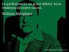 Aforisma di William Maugham , La perfezione ha un grave difetto, ha la tendenza ad essere noiosa.