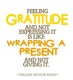 """Feeling gratitude and not expressing it is like wrapping a present and not giving it."" ~William Arthur Ward. #Quote #Thank_you #Appreciation"