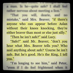 """""""Safe?"""" said Mr. Beaver...""""Who said anything about safe? 'Course he isn't safe. But he's good. He's the King, I tell you."""" C.S. Lewis Chronicles of Narnia"""