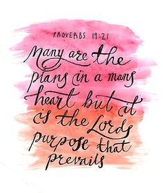 Many are the plans in a mans heart, but it is the Lords purpose that prevails.  Proverbs 19  vs 21