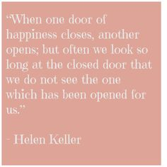 When one door of happiness closes, another opens, but often we look so long at the closed door that we do not see the one which has been opened for us.  (Not sure that this is a genuine Helen Keller quote, but still a very good saying.)