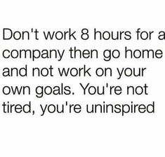 """""""Don't work 8 hours for a company then go home and not work on your own goals. You're not tired, you're uninspired."""""""