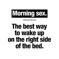 Morning sex. The best way to wake up on the right side of the bed.
