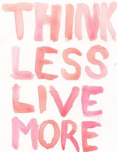 Think Less, Live More!