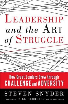 Leadership and the Art of Struggle: How Great Leaders Grow Through Challenge and Adversity by Steven Snyde
