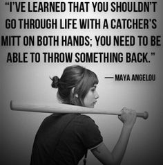 I've learned that you shouldn't go through life with a catcher's mitt on both hands; you need to be able to throw something back.