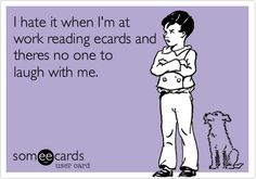 I hate it when I'm at work reading ecards and theres no one to laugh with me.