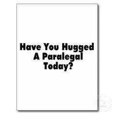 Have you hugged YOUR paralegal today?