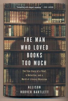 Signed by the biblio-detective! The Man Who Loved Books Too Much: The True Story of a Thief, a Detective, and a World of Literary Obsession by  Allison Hoover Bartlett New York: Riverhead, 2009. First edition. $50.