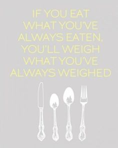 If you eat what you've always eaten, you'll weigh what you've always weighed.