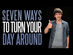 Seven Ways to Turn Your Day Around - YouTube. This guy is a goofball, but he has some good advice here :)