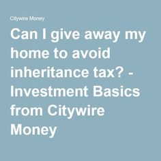 Can I give away my home to avoid inheritance tax? - Investment Basics from Citywire Money