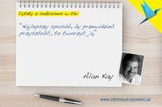 """""""Najlepszy sposób, by przewidzieć przyszłość, to tworzyć ją."""" Alan Kay"""