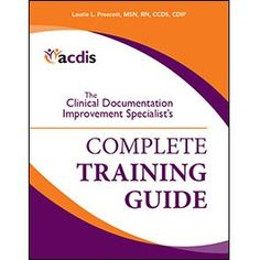 The Clinical Documentation Improvement Specialists Complete Training Guide